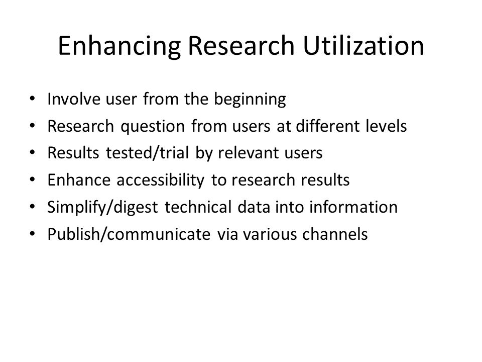 Enhancing Research Utilization Involve user from the beginning Research question from users at different levels Results tested/trial by relevant users Enhance accessibility to research results Simplify/digest technical data into information Publish/communicate via various channels