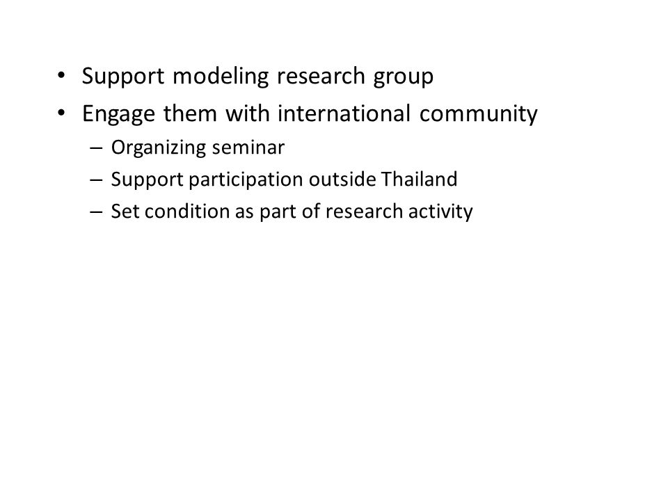 Support modeling research group Engage them with international community – Organizing seminar – Support participation outside Thailand – Set condition as part of research activity