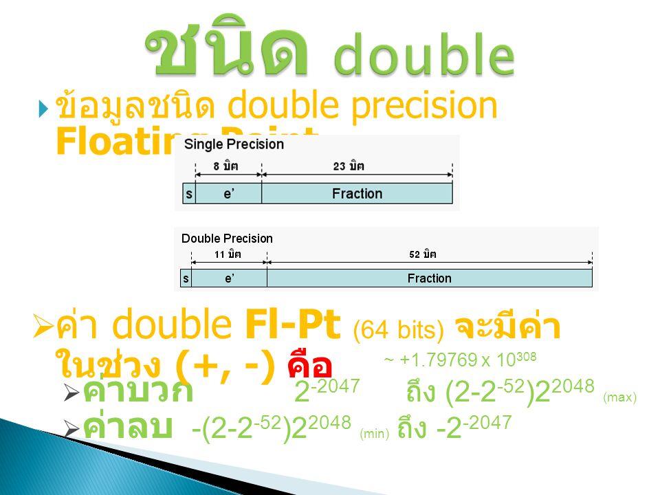 ข้อมูลชนิด double precision Floating Point (64 bits)  ค่าบวก 2 -2047 ถึง (2-2 -52 )2 2048 (max)  ค่าลบ -(2-2 -52 )2 2048 (min) ถึง -2 -2047 ~ +1.7