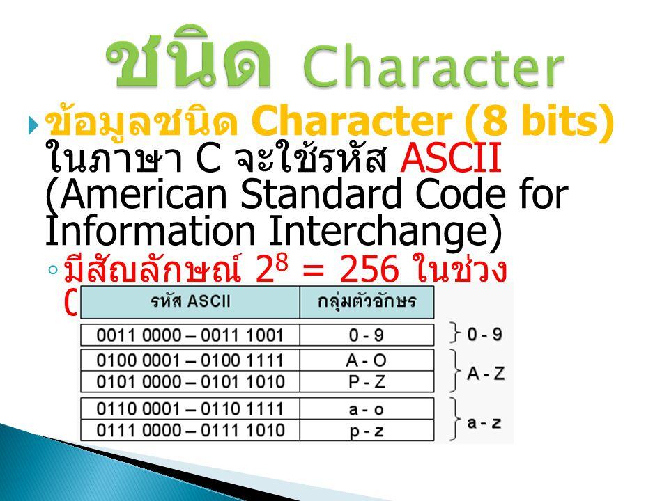 ชนิด Character  ข้อมูลชนิด Character (8 bits) ในภาษา C จะใช้รหัส ASCII (American Standard Code for Information Interchange) ◦ มีสัญลักษณ์ 2 8 = 256 ใ