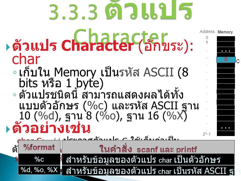 3.3.3 ตัวแปร Character  ตัวแปร Character ( อักขระ ): char ◦ เก็บใน Memory เป็นรหัส ASCII (8 bits หรือ 1 byte) ◦ ตัวแปรชนิดนี้ สามารถแสดงผลได้ทั้ง แบบ