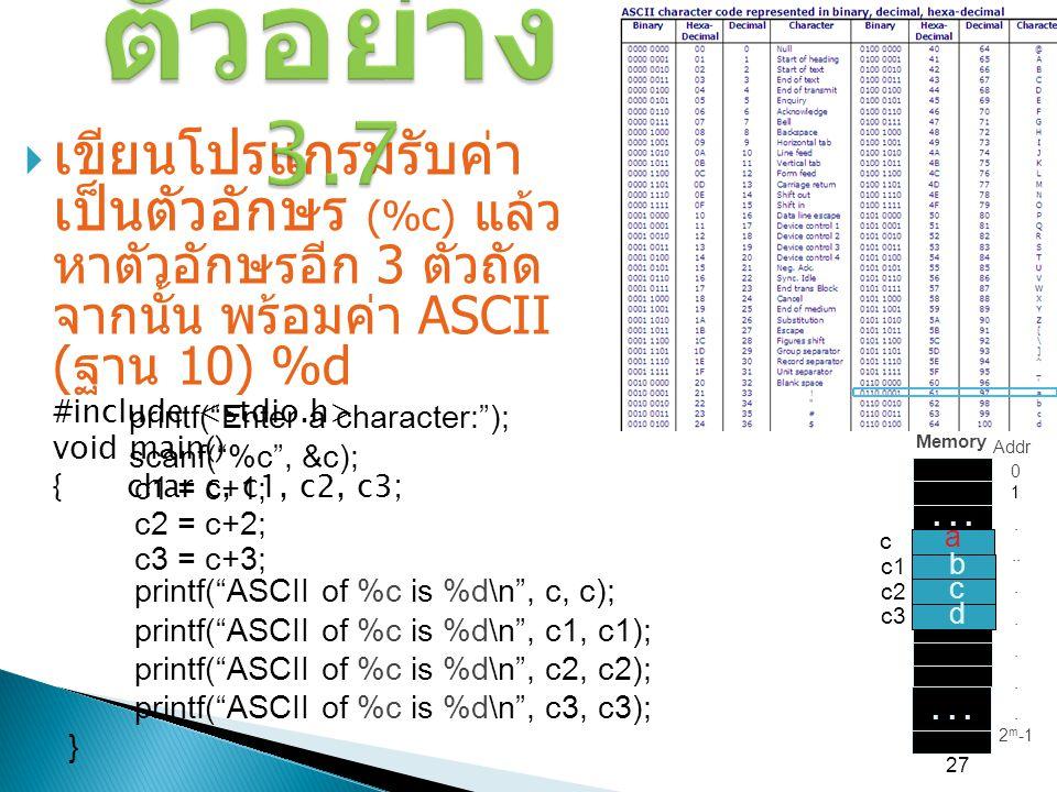 27  เขียนโปรแกรมรับค่า เป็นตัวอักษร (%c) แล้ว หาตัวอักษรอีก 3 ตัวถัด จากนั้น พร้อมค่า ASCII ( ฐาน 10) %d #include void main() { char c, c1, c2, c3; ต