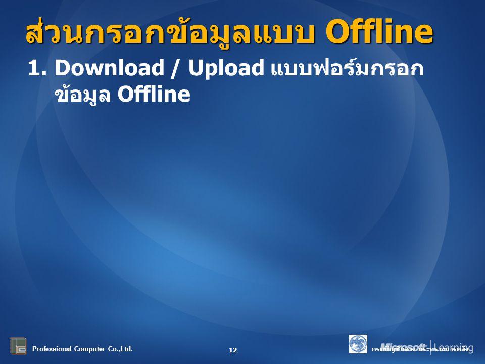 กรมบัญชีกลาง กระทรวงการคลัง Professional Computer Co.,Ltd. ส่วนกรอกข้อมูลแบบ Offline 12 1.Download / Upload แบบฟอร์มกรอก ข้อมูล Offline