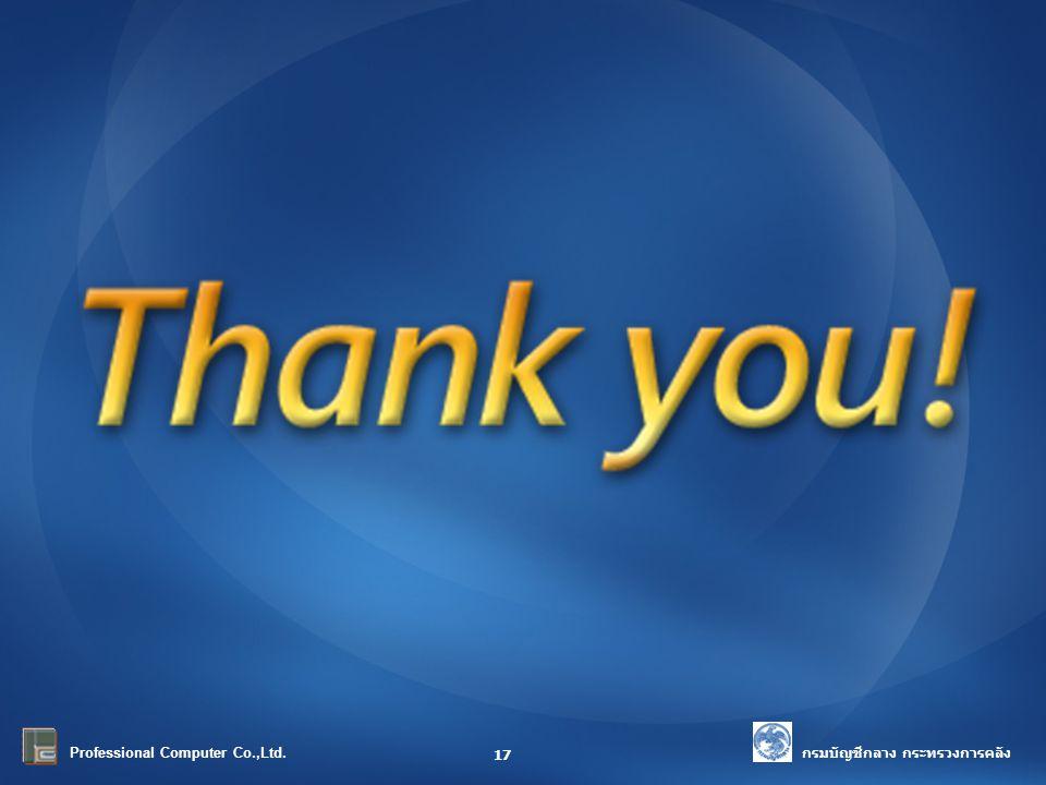 Thank You! กรมบัญชีกลาง กระทรวงการคลัง Professional Computer Co.,Ltd. 17