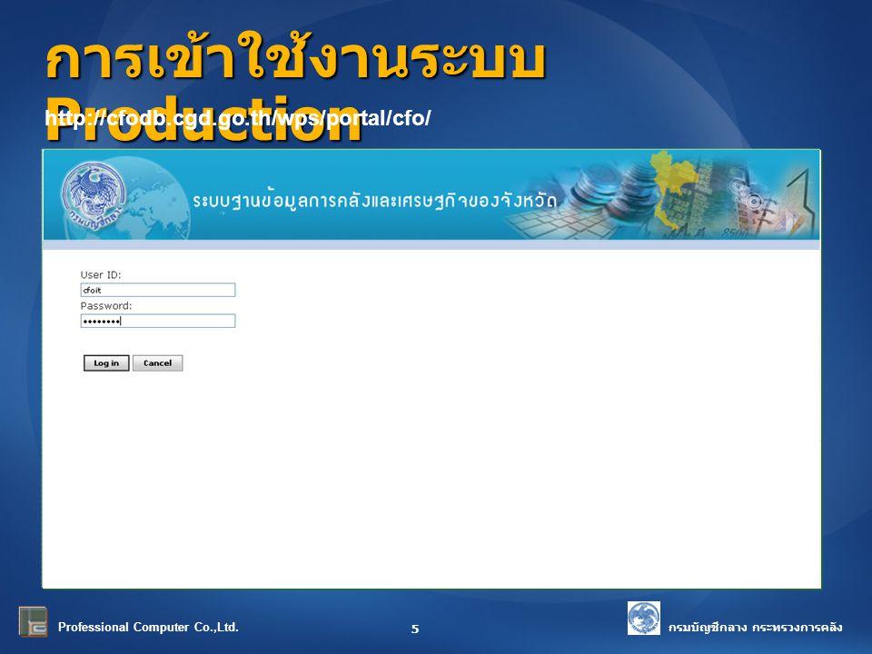 กรมบัญชีกลาง กระทรวงการคลัง Professional Computer Co.,Ltd. การเข้าใช้งานระบบ Production 5 http://cfodb.cgd.go.th/wps/portal/cfo/