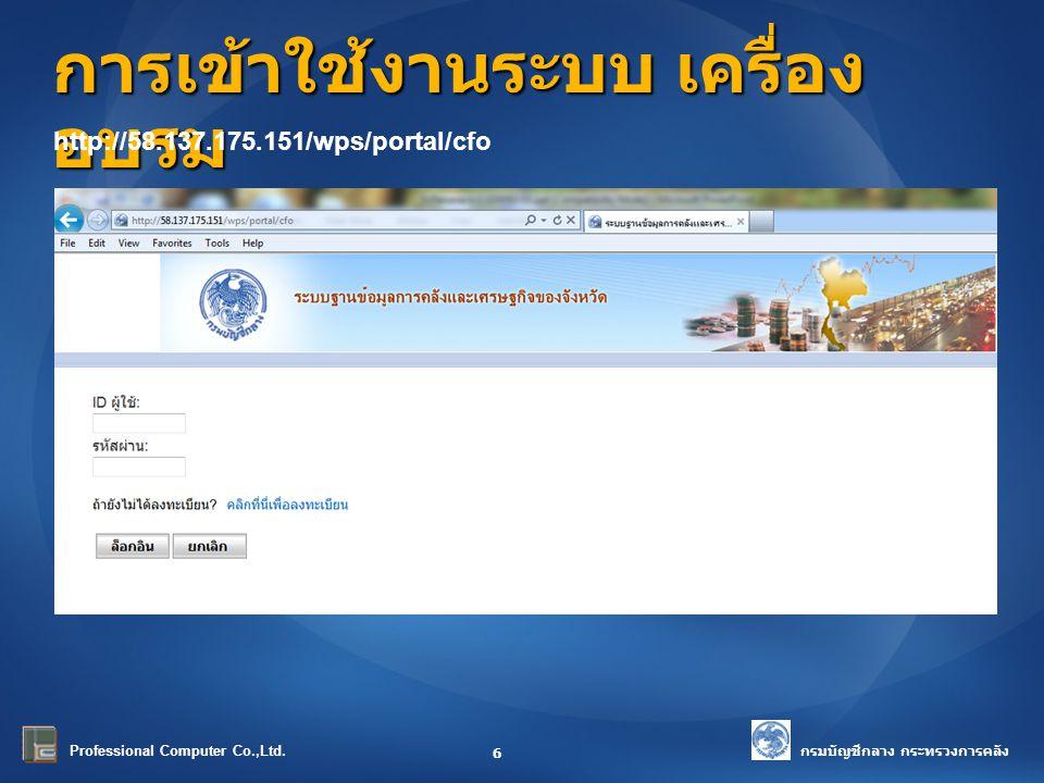 กรมบัญชีกลาง กระทรวงการคลัง Professional Computer Co.,Ltd. การเข้าใช้งานระบบ เครื่อง อบรม 6 http://58.137.175.151/wps/portal/cfo