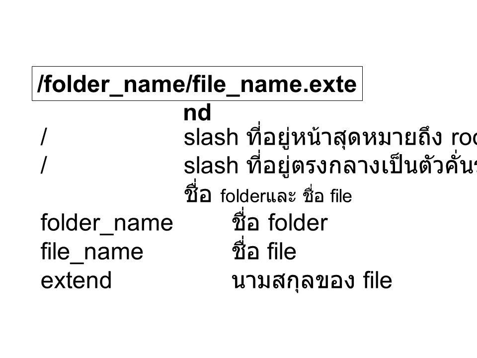 /folder_name/file_name.exte nd /slash ที่อยู่หน้าสุดหมายถึง root folder /slash ที่อยู่ตรงกลางเป็นตัวคั่นระหว่าง ชื่อ folder และ ชื่อ file folder_name ชื่อ folder file_name ชื่อ file extend นามสกุลของ file