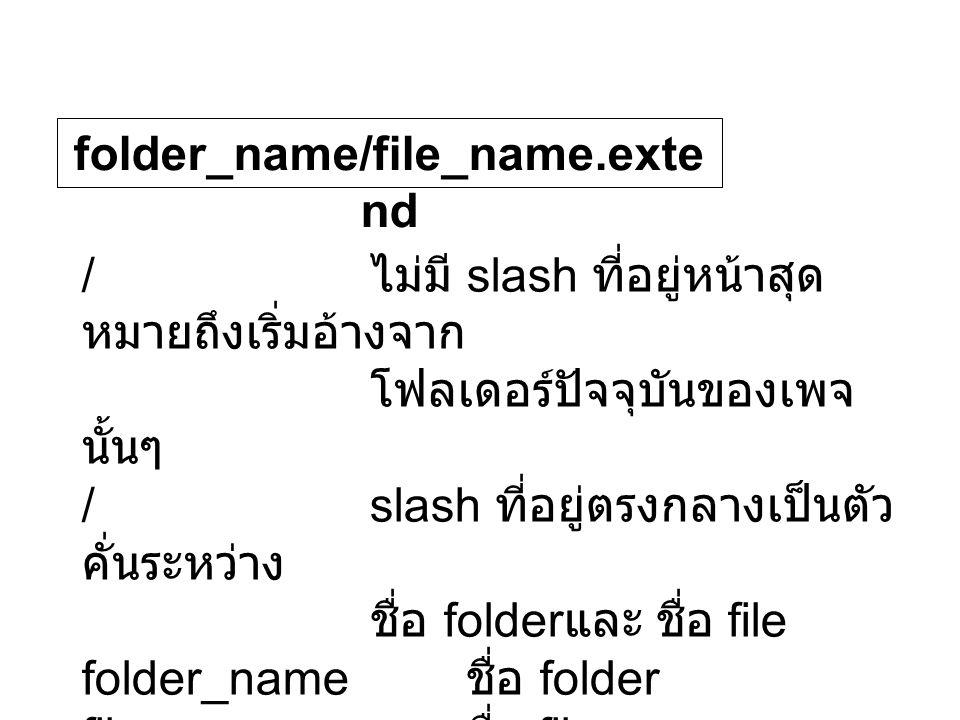 folder_name/file_name.exte nd / ไม่มี slash ที่อยู่หน้าสุด หมายถึงเริ่มอ้างจาก โฟลเดอร์ปัจจุบันของเพจ นั้นๆ /slash ที่อยู่ตรงกลางเป็นตัว คั่นระหว่าง ชื่อ folder และ ชื่อ file folder_name ชื่อ folder file_name ชื่อ file extend นามสกุลของ file