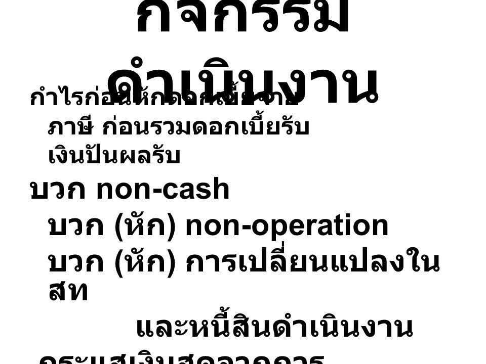 กิจกรรม ดำเนินงาน กำไรก่อนหักดอกเบี้ยจ่าย ภาษี ก่อนรวมดอกเบี้ยรับ เงินปันผลรับ บวก non-cash บวก ( หัก ) non-operation บวก ( หัก ) การเปลี่ยนแปลงใน สท