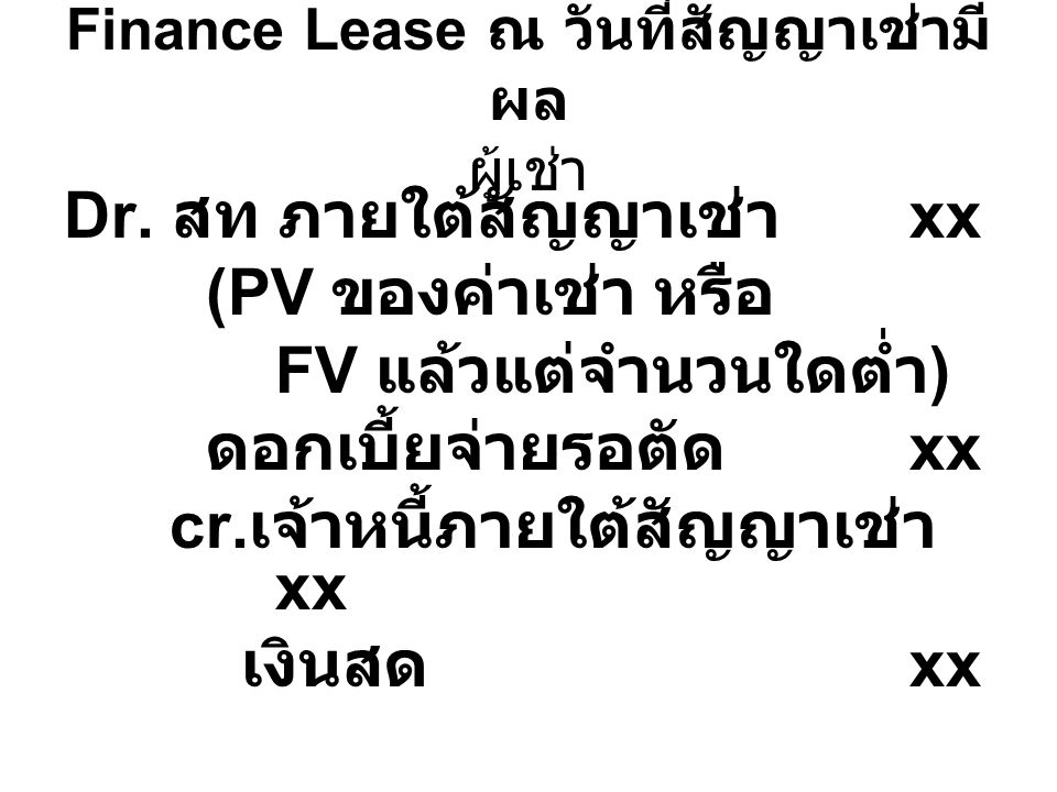 Finance Lease ณ วันที่สัญญาเช่ามี ผล ผู้เช่า Dr. สท ภายใต้สัญญาเช่า xx (PV ของค่าเช่า หรือ FV แล้วแต่จำนวนใดต่ำ ) ดอกเบี้ยจ่ายรอตัด xx cr. เจ้าหนี้ภาย