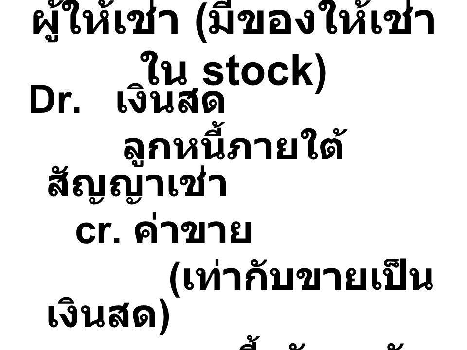 ผู้ให้เช่า ( มีของให้เช่า ใน stock) Dr. เงินสด ลูกหนี้ภายใต้ สัญญาเช่า cr. ค่าขาย ( เท่ากับขายเป็น เงินสด ) ดอกเบี้ยรับรอตัด