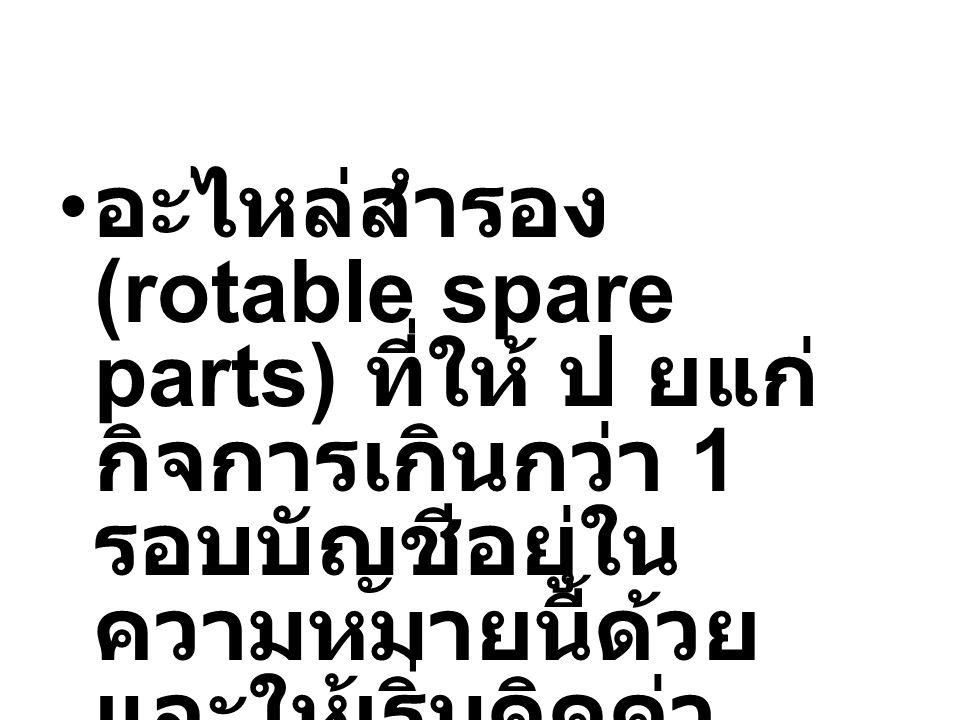 อะไหล่สำรอง (rotable spare parts) ที่ให้ ป ยแก่ กิจการเกินกว่า 1 รอบบัญชีอยู่ใน ความหมายนี้ด้วย และให้เริ่มคิดค่า เสื่อมเมื่อพร้อมใช้