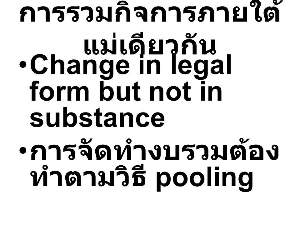 การรวมกิจการภายใต้ แม่เดียวกัน Change in legal form but not in substance การจัดทำงบรวมต้อง ทำตามวิธี pooling