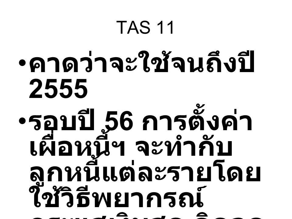 TAS 11 คาดว่าจะใช้จนถึงปี 2555 รอบปี 56 การตั้งค่า เผื่อหนี้ฯ จะทำกับ ลูกหนี้แต่ละรายโดย ใช้วิธีพยากรณ์ กระแสเงินสด คิดลด มาเป็นมูลค่าปัจจุบัน