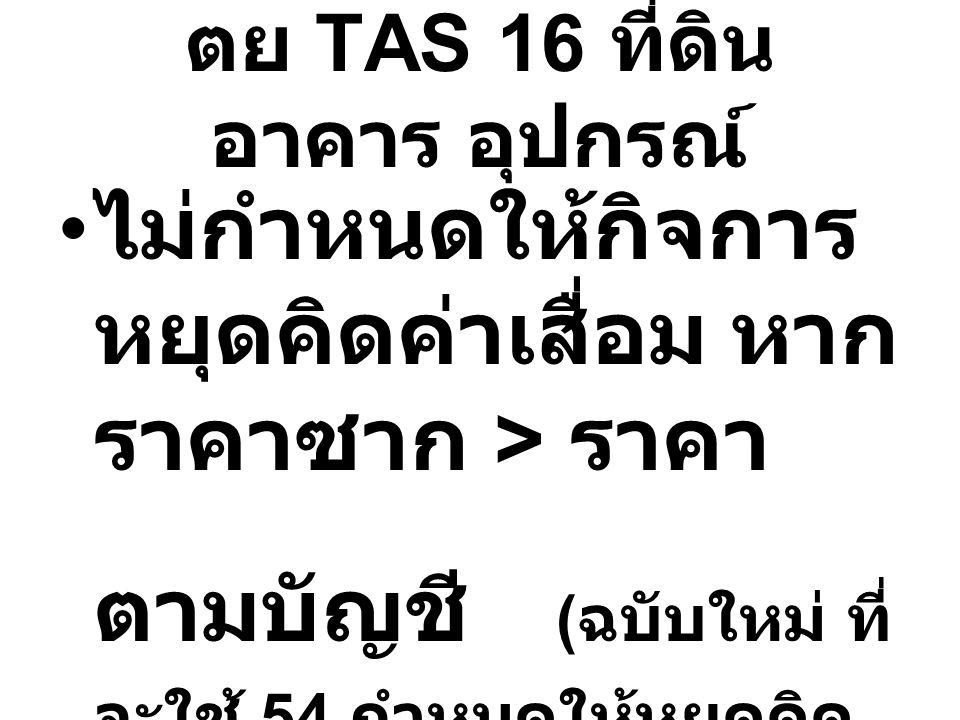 ตย TAS 16 ที่ดิน อาคาร อุปกรณ์ ไม่กำหนดให้กิจการ หยุดคิดค่าเสื่อม หาก ราคาซาก > ราคา ตามบัญชี ( ฉบับใหม่ ที่ จะใช้ 54 กำหนดให้หยุดคิด ค่าเสื่อมเมื่อซา