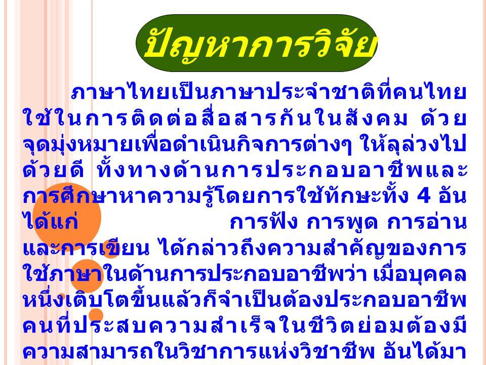 ปัญหาการวิจัย ภาษาไทยเป็นภาษาประจำชาติที่คนไทย ใช้ในการติดต่อสื่อสารกันในสังคม ด้วย จุดมุ่งหมายเพื่อดำเนินกิจการต่างๆ ให้ลุล่วงไป ด้วยดี ทั้งทางด้านการประกอบอาชีพและ การศึกษาหาความรู้โดยการใช้ทักษะทั้ง 4 อัน ได้แก่ การฟัง การพูด การอ่าน และการเขียน ได้กล่าวถึงความสำคัญของการ ใช้ภาษาในด้านการประกอบอาชีพว่า เมื่อบุคคล หนึ่งเติบโตขึ้นแล้วก็จำเป็นต้องประกอบอาชีพ คนที่ประสบความสำเร็จในชีวิตย่อมต้องมี ความสามารถในวิชาการแห่งวิชาชีพ อันได้มา จากการฟังและการอ่าน ในขณะเดียวกันก็ย่อม จะต้องสามารถสื่อสารถ่ายทอดและพัฒนา ความรู้ให้ผู้อื่นได้ประจักษ์ ผู้ที่สามารถทำให้ ผู้อื่นเข้าใจในความคิด ความรู้ของตนโดยการ พูดและการเขียนได้นั้น ย่อมมีโอกาสก้าวหน้า ได้มากกว่าคนที่ไม่มีพัฒนาการ