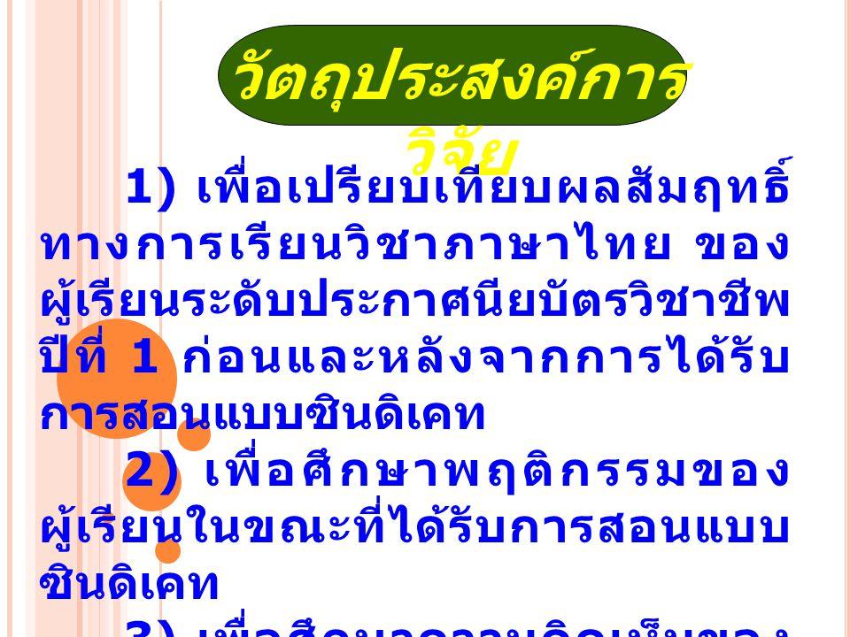 วัตถุประสงค์การ วิจัย 1) เพื่อเปรียบเทียบผลสัมฤทธิ์ ทางการเรียนวิชาภาษาไทย ของ ผู้เรียนระดับประกาศนียบัตรวิชาชีพ ปีที่ 1 ก่อนและหลังจากการได้รับ การสอนแบบซินดิเคท 2) เพื่อศึกษาพฤติกรรมของ ผู้เรียนในขณะที่ได้รับการสอนแบบ ซินดิเคท 3) เพื่อศึกษาความคิดเห็นของ ผู้เรียนที่ได้รับ การ สอนแบบซินดิเคท