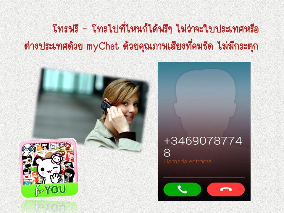 โทรฟรี - โทรไปที่ไหนก็ได้ฟรีๆ ไม่ว่าจะใบประเทศหรือ ต่างประเทศด้วย myChat ด้วยคุณภาพเสียงที่คมชัด ไม่มีกระตุก