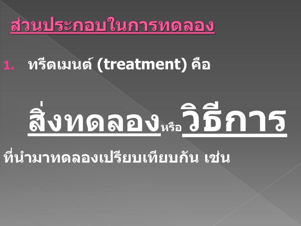 1. ทรีตเมนต์ (treatment) คือ สิ่งทดลอง หรือ วิธีการ ที่นำมาทดลองเปรียบเทียบกัน เช่น