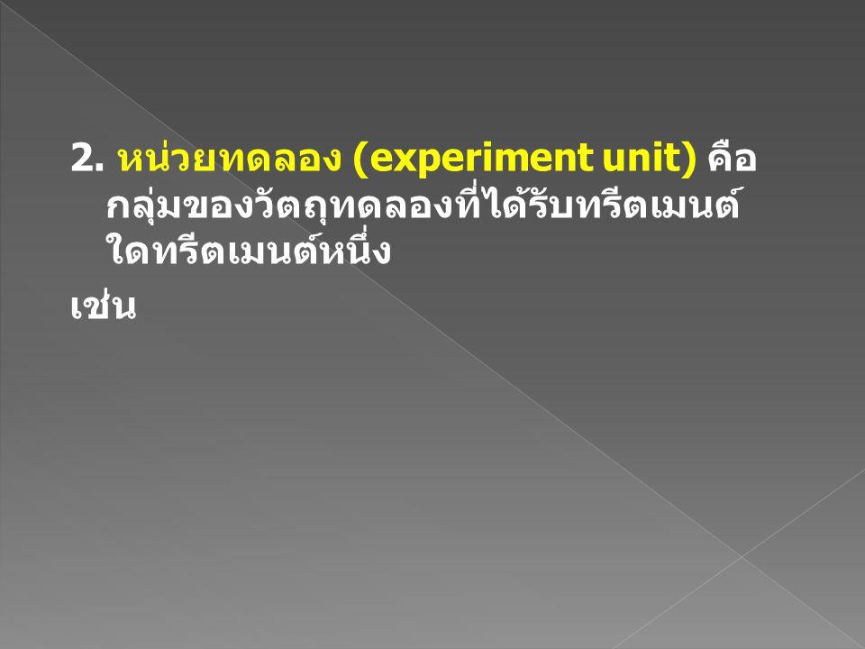 2. หน่วยทดลอง (experiment unit) คือ กลุ่มของวัตถุทดลองที่ได้รับทรีตเมนต์ ใดทรีตเมนต์หนึ่ง เช่น