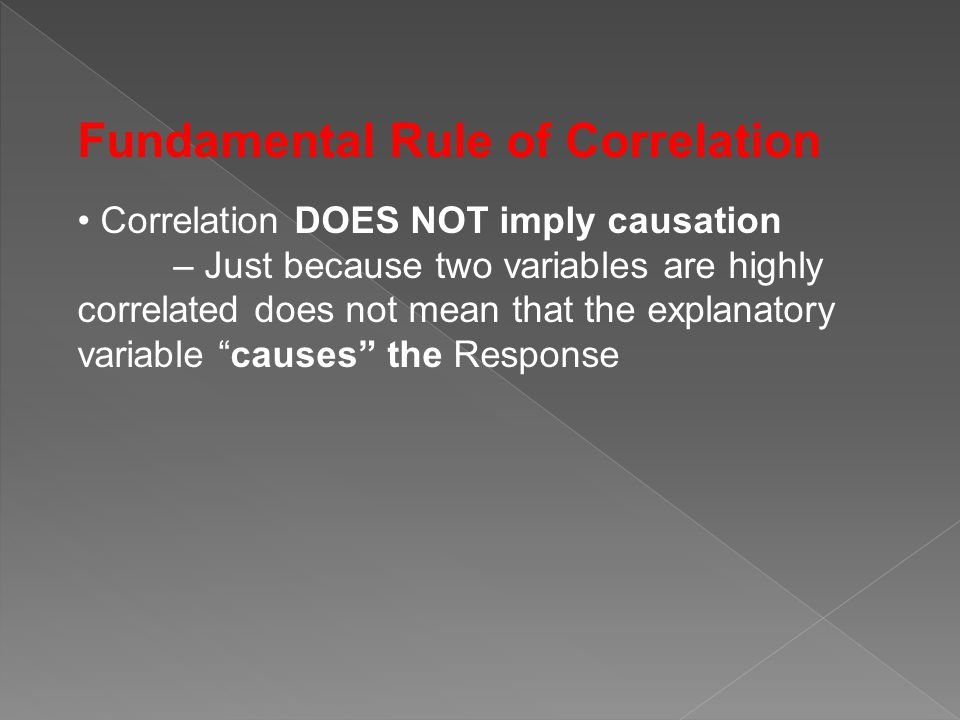 Fundamental Rule of Correlation Correlation DOES NOT imply causation – Just because two variables are highly correlated does not mean that the explana