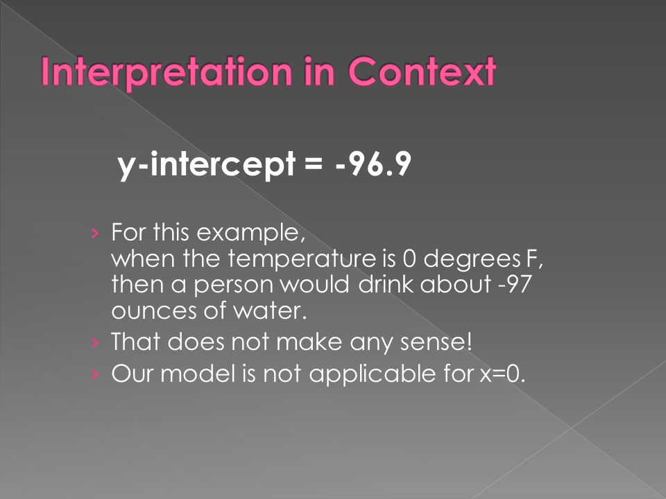 y-intercept = -96.9 › For this example, when the temperature is 0 degrees F, then a person would drink about -97 ounces of water. › That does not make