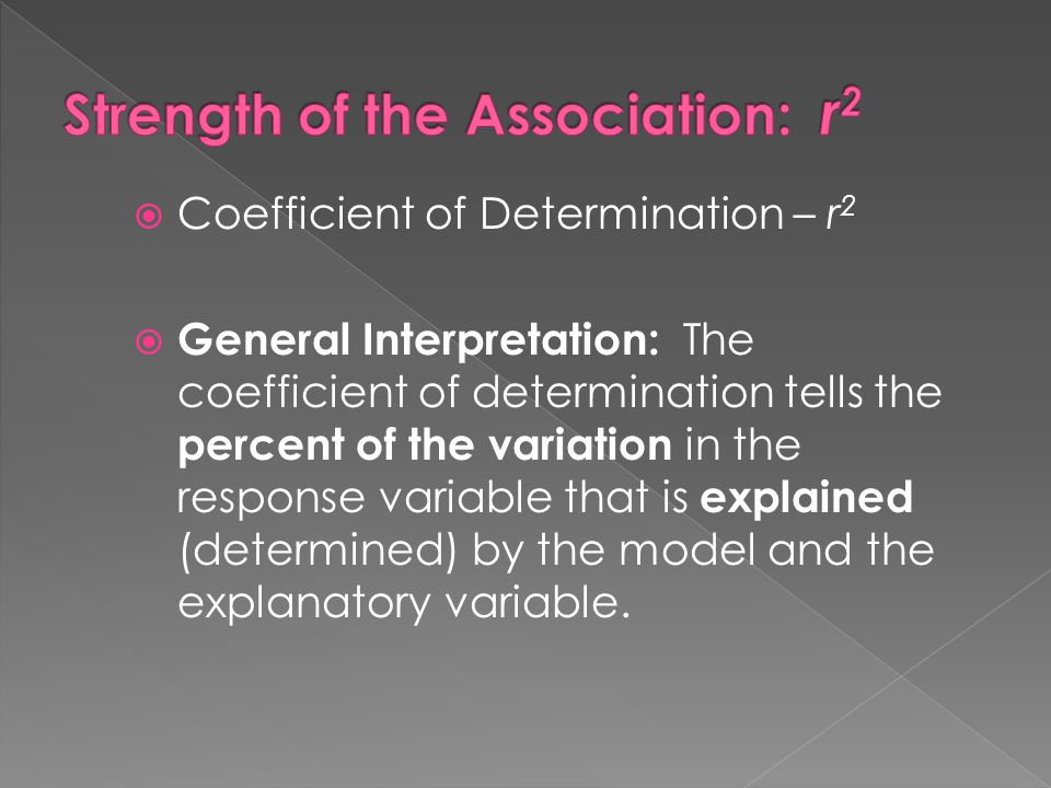  Coefficient of Determination – r 2  General Interpretation: The coefficient of determination tells the percent of the variation in the response var