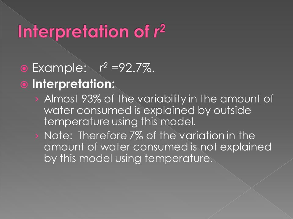  Example: r 2 =92.7%.  Interpretation: › Almost 93% of the variability in the amount of water consumed is explained by outside temperature using thi