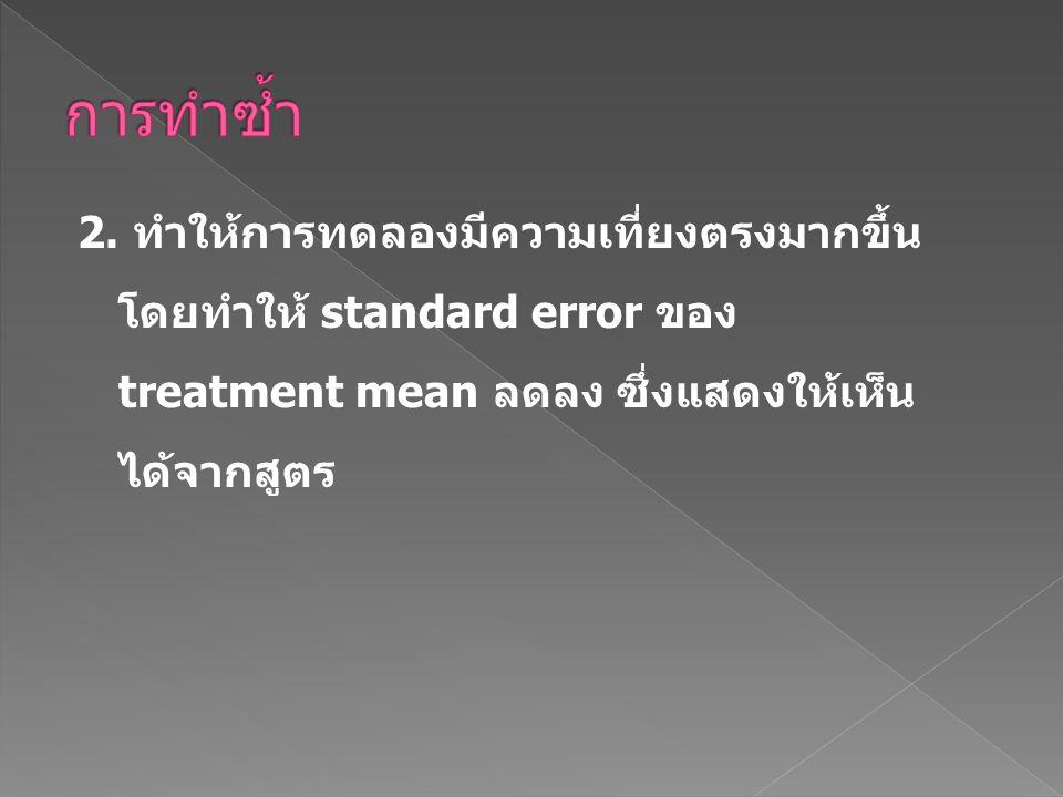 2. ทำให้การทดลองมีความเที่ยงตรงมากขึ้น โดยทำให้ standard error ของ treatment mean ลดลง ซึ่งแสดงให้เห็น ได้จากสูตร