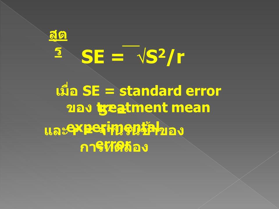 SE =  S 2 /r สูต ร เมื่อ SE = standard error ของ treatment mean S 2 = experimental error และ r = จำนวนซ้ำของ การทดลอง