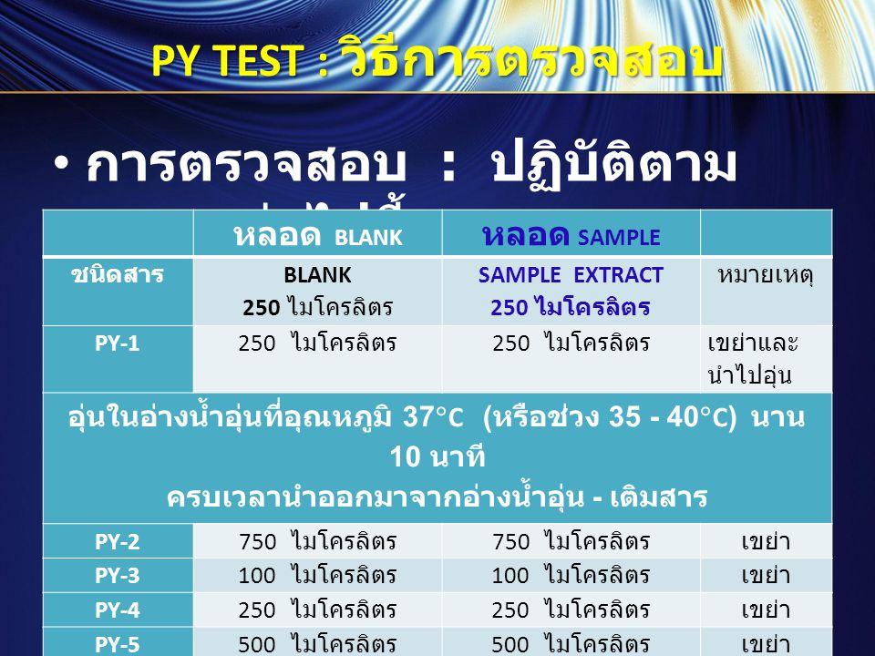 PY TEST : วิธีการตรวจสอบ การตรวจสอบ : ปฏิบัติตาม ตารางต่อไปนี้ หลอด BLANK หลอด SAMPLE ชนิดสาร BLANK 250 ไมโครลิตร SAMPLE EXTRACT 250 ไมโครลิตร หมายเหต