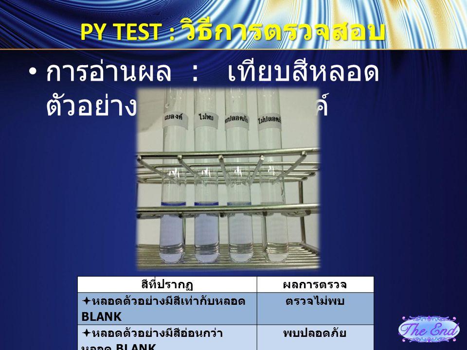 PY TEST : วิธีการตรวจสอบ การอ่านผล : เทียบสีหลอด ตัวอย่างกับหลอดแบลงค์ สีที่ปรากฏ ผลการตรวจ  หลอดตัวอย่างมีสีเท่ากับหลอด BLANK ตรวจไม่พบ  หลอดตัวอย่
