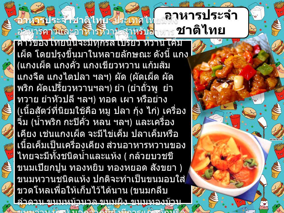 อาหารประจำ ชาติไทย อาหารประจำชาติไทย ประเทศไทยมีทั้ง อาหารคาวและอาหารหวาน สำหรับอาหาร คาวของไทยนั้นจะมีทุกรส เปรี้ยว หวาน เค็ม เผ็ด โดยปรุงขึ้นมาในหลา