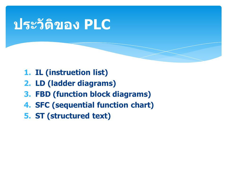 1.IL (instruetion list) 2.LD (ladder diagrams) 3.FBD (function block diagrams) 4.SFC (sequential function chart) 5.ST (structured text) ประวัติของ PLC