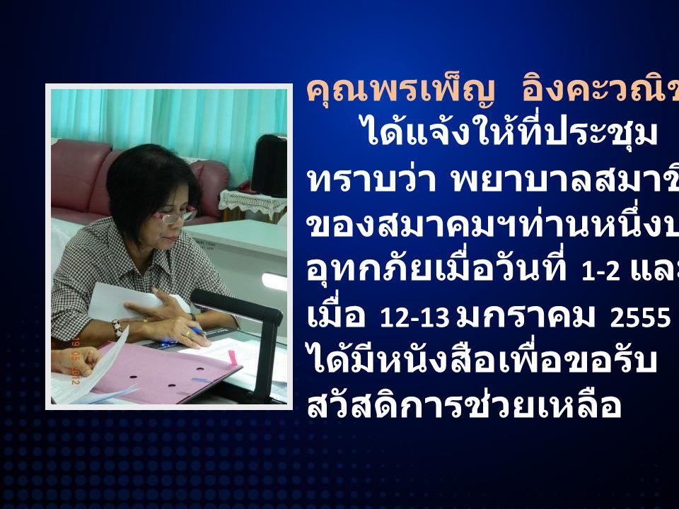คุณพรเพ็ญ อิงคะวณิช ได้แจ้งให้ที่ประชุม ทราบว่า พยาบาลสมาชิก ของสมาคมฯท่านหนึ่งประสบ อุทกภัยเมื่อวันที่ 1-2 และ เมื่อ 12-13 มกราคม 2555 ได้มีหนังสือเพื่อขอรับ สวัสดิการช่วยเหลือ