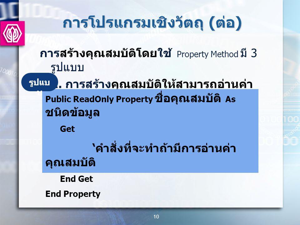 การโปรแกรมเชิงวัตถุ ( ต่อ ) การสร้างคุณสมบัติโดยใช้ Property Method มี 3 รูปแบบ 1.