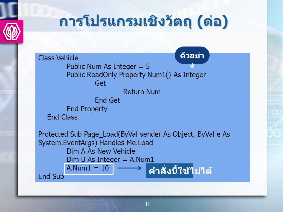 การโปรแกรมเชิงวัตถุ ( ต่อ ) 11 Class Vehicle Public Num As Integer = 5 Public ReadOnly Property Num1() As Integer Get Return Num End Get End Property End Class Protected Sub Page_Load(ByVal sender As Object, ByVal e As System.EventArgs) Handles Me.Load Dim A As New Vehicle Dim B As Integer = A.Num1 A.Num1 = 10 End Sub ตัวอย่า ง คำสั่งนี้ใช้ไม่ได้
