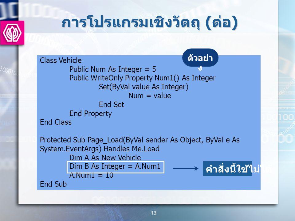 การโปรแกรมเชิงวัตถุ ( ต่อ ) 13 Class Vehicle Public Num As Integer = 5 Public WriteOnly Property Num1() As Integer Set(ByVal value As Integer) Num = value End Set End Property End Class Protected Sub Page_Load(ByVal sender As Object, ByVal e As System.EventArgs) Handles Me.Load Dim A As New Vehicle Dim B As Integer = A.Num1 A.Num1 = 10 End Sub ตัวอย่า ง คำสั่งนี้ใช้ไม่ได้