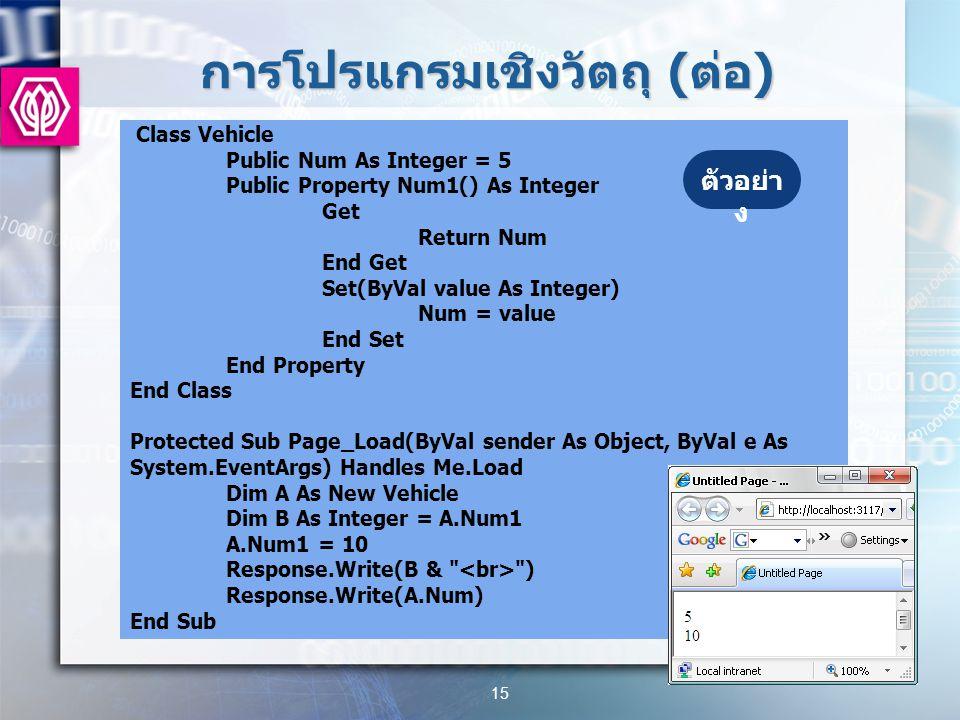 การโปรแกรมเชิงวัตถุ ( ต่อ ) 15 Class Vehicle Public Num As Integer = 5 Public Property Num1() As Integer Get Return Num End Get Set(ByVal value As Integer) Num = value End Set End Property End Class Protected Sub Page_Load(ByVal sender As Object, ByVal e As System.EventArgs) Handles Me.Load Dim A As New Vehicle Dim B As Integer = A.Num1 A.Num1 = 10 Response.Write(B & ) Response.Write(A.Num) End Sub ตัวอย่า ง