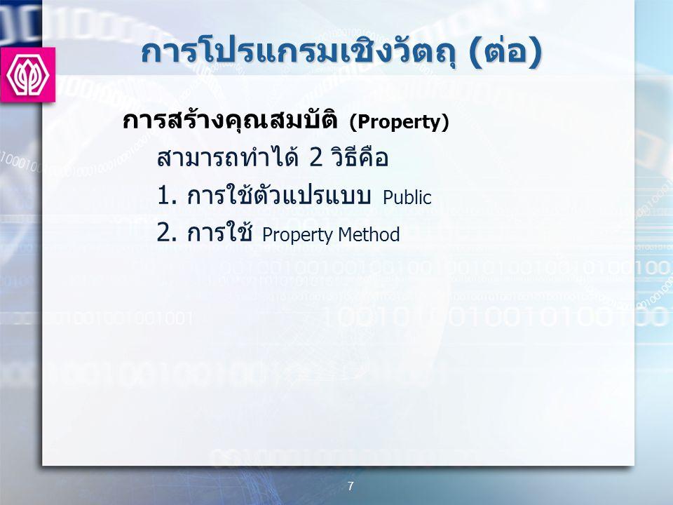 การโปรแกรมเชิงวัตถุ ( ต่อ ) การสร้างคุณสมบัติ (Property) สามารถทำได้ 2 วิธีคือ 1.