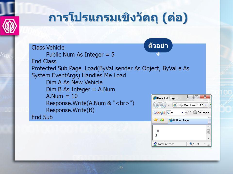 การโปรแกรมเชิงวัตถุ ( ต่อ ) 9 Class Vehicle Public Num As Integer = 5 End Class Protected Sub Page_Load(ByVal sender As Object, ByVal e As System.EventArgs) Handles Me.Load Dim A As New Vehicle Dim B As Integer = A.Num A.Num = 10 Response.Write(A.Num & ) Response.Write(B) End Sub ตัวอย่า ง