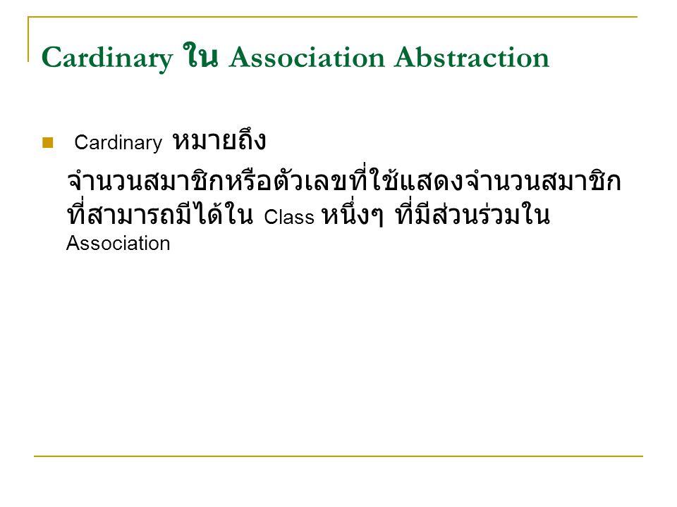 Cardinary ใน Association Abstraction Cardinary หมายถึง จำนวนสมาชิกหรือตัวเลขที่ใช้แสดงจำนวนสมาชิก ที่สามารถมีได้ใน Class หนึ่งๆ ที่มีส่วนร่วมใน Association