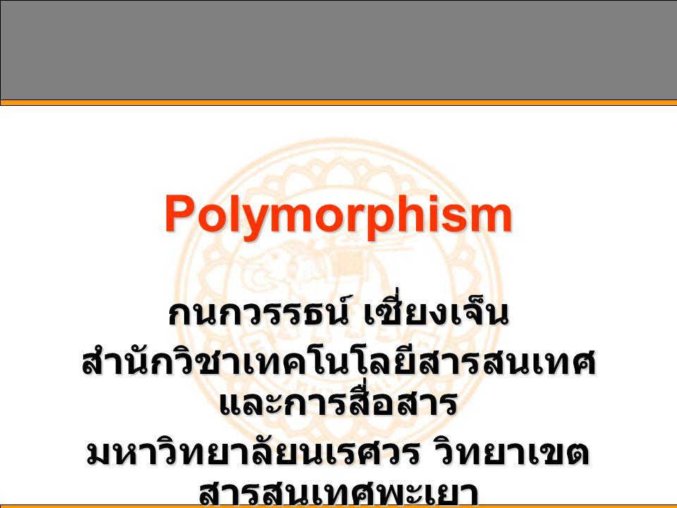Polymorphism กนกวรรธน์ เซี่ยงเจ็น สำนักวิชาเทคโนโลยีสารสนเทศ และการสื่อสาร มหาวิทยาลัยนเรศวร วิทยาเขต สารสนเทศพะเยา