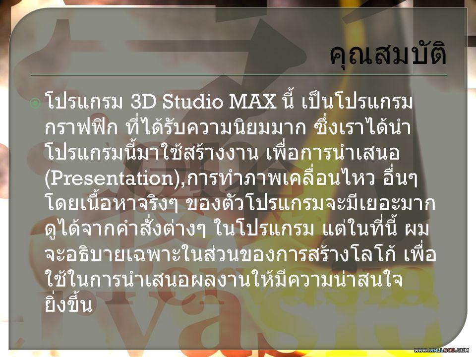 คุณสมบัติ  โปรแกรม 3D Studio MAX นี้ เป็นโปรแกรม กราฟฟิก ที่ได้รับความนิยมมาก ซึ่งเราได้นำ โปรแกรมนี้มาใช้สร้างงาน เพื่อการนำเสนอ (Presentation), การทำภาพเคลื่อนไหว อื่นๆ โดยเนื้อหาจริงๆ ของตัวโปรแกรมจะมีเยอะมาก ดูได้จากคำสั่งต่างๆ ในโปรแกรม แต่ในที่นี้ ผม จะอธิบายเฉพาะในส่วนของการสร้างโลโก้ เพื่อ ใช้ในการนำเสนอผลงานให้มีความน่าสนใจ ยิ่งขึ้น