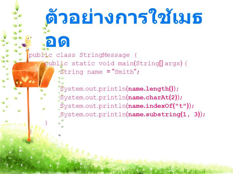 ตัวอย่างการใช้เมธ อด public class StringMessage { public static void main(String[] args) { String name = Smith ; System.out.println(name.length()); System.out.println(name.charAt(2)); System.out.println(name.indexOf( t )); System.out.println(name.substring(1, 3)); }