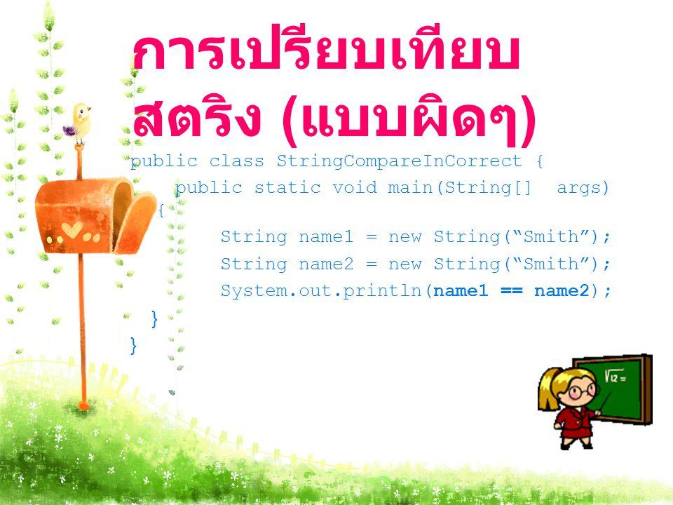 การเปรียบเทียบ สตริง ( แบบผิดๆ ) public class StringCompareInCorrect { public static void main(String[] args) { String name1 = new String( Smith ); String name2 = new String( Smith ); System.out.println(name1 == name2); }
