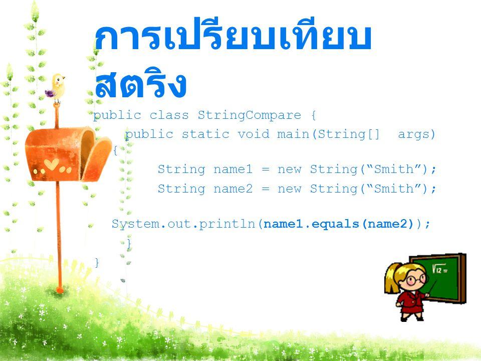 การเปรียบเทียบ สตริง public class StringCompare { public static void main(String[] args) { String name1 = new String( Smith ); String name2 = new String( Smith ); System.out.println(name1.equals(name2)); }