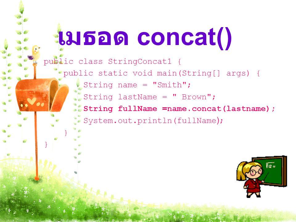 เมธอด concat() public class StringConcat1 { public static void main(String[] args) { String name = Smith ; String lastName = Brown ; String fullName =name.concat(lastname); System.out.println(fullName); }