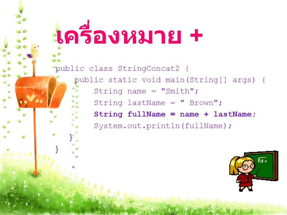 เครื่องหมาย + public class StringConcat2 { public static void main(String[] args) { String name = Smith ; String lastName = Brown ; String fullName = name + lastName; System.out.println(fullName); }