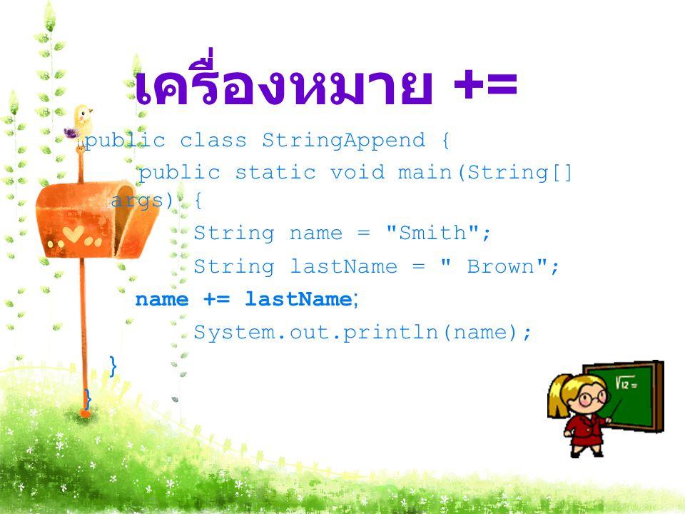 เครื่องหมาย += public class StringAppend { public static void main(String[] args) { String name = Smith ; String lastName = Brown ; name += lastName; System.out.println(name); }